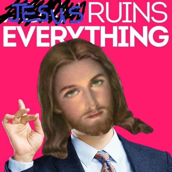 Jesus ruins everything.jpg